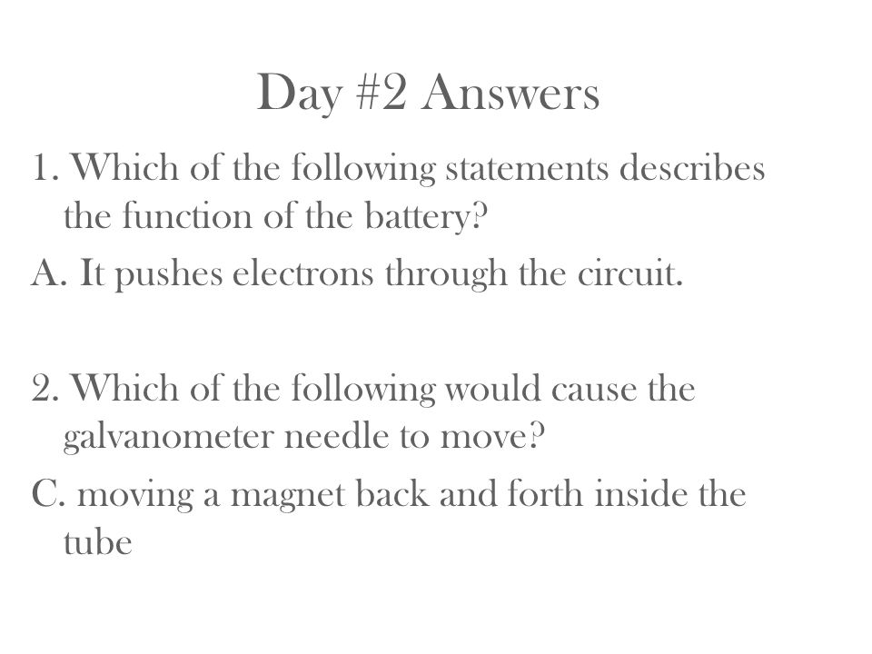 Day #2 Answers 1. Which of the following statements describes the function of the battery? A.It pushes electrons through the circuit. 2. Which of the