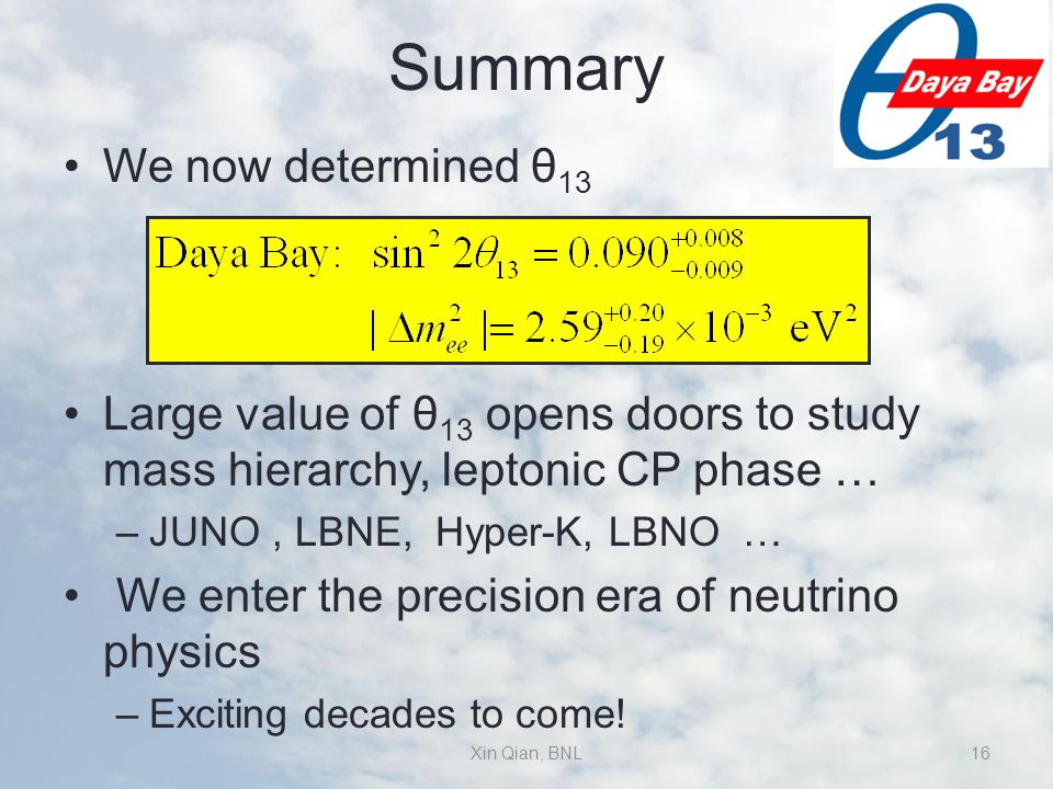 Summary We now determined θ 13 Large value of θ 13 opens doors to study mass hierarchy, leptonic CP phase … –JUNO, LBNE, Hyper-K, LBNO … We enter the precision era of neutrino physics –Exciting decades to come.