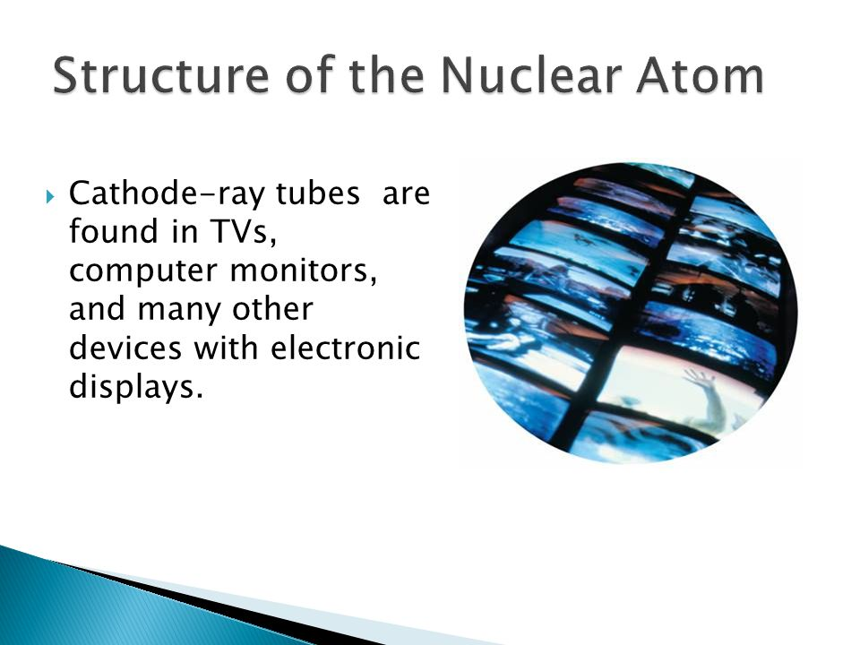  Cathode-ray tubes are found in TVs, computer monitors, and many other devices with electronic displays.