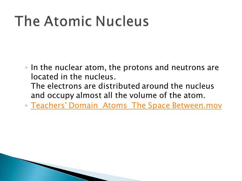 ◦ In the nuclear atom, the protons and neutrons are located in the nucleus.