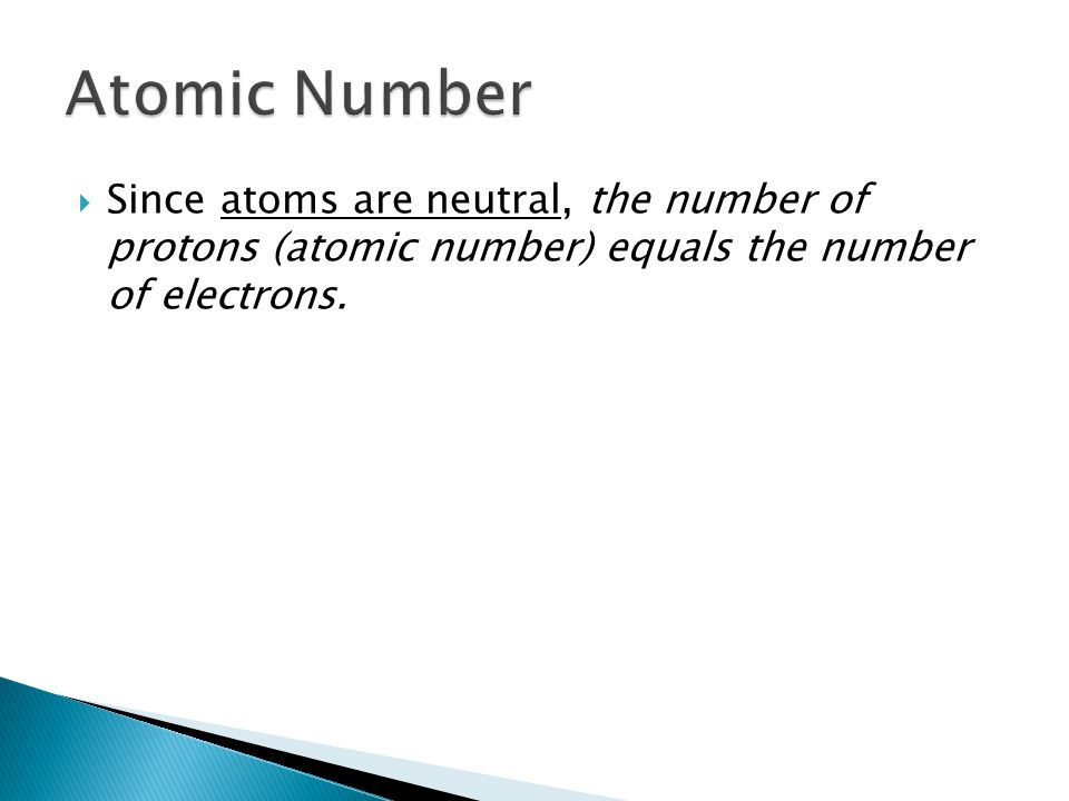  Since atoms are neutral, the number of protons (atomic number) equals the number of electrons.