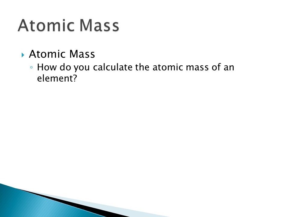  Atomic Mass ◦ How do you calculate the atomic mass of an element 4.3