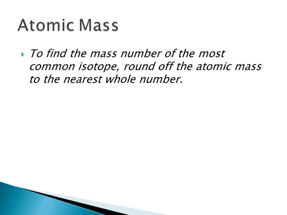  To find the mass number of the most common isotope, round off the atomic mass to the nearest whole number.