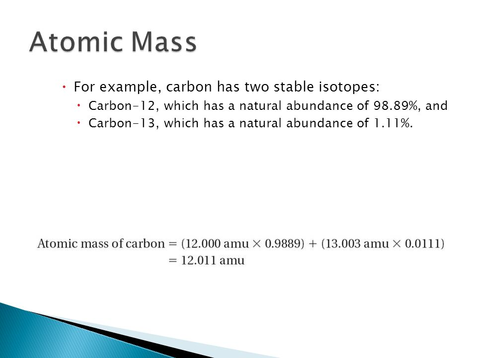  For example, carbon has two stable isotopes:  Carbon-12, which has a natural abundance of 98.89%, and  Carbon-13, which has a natural abundance of 1.11%.