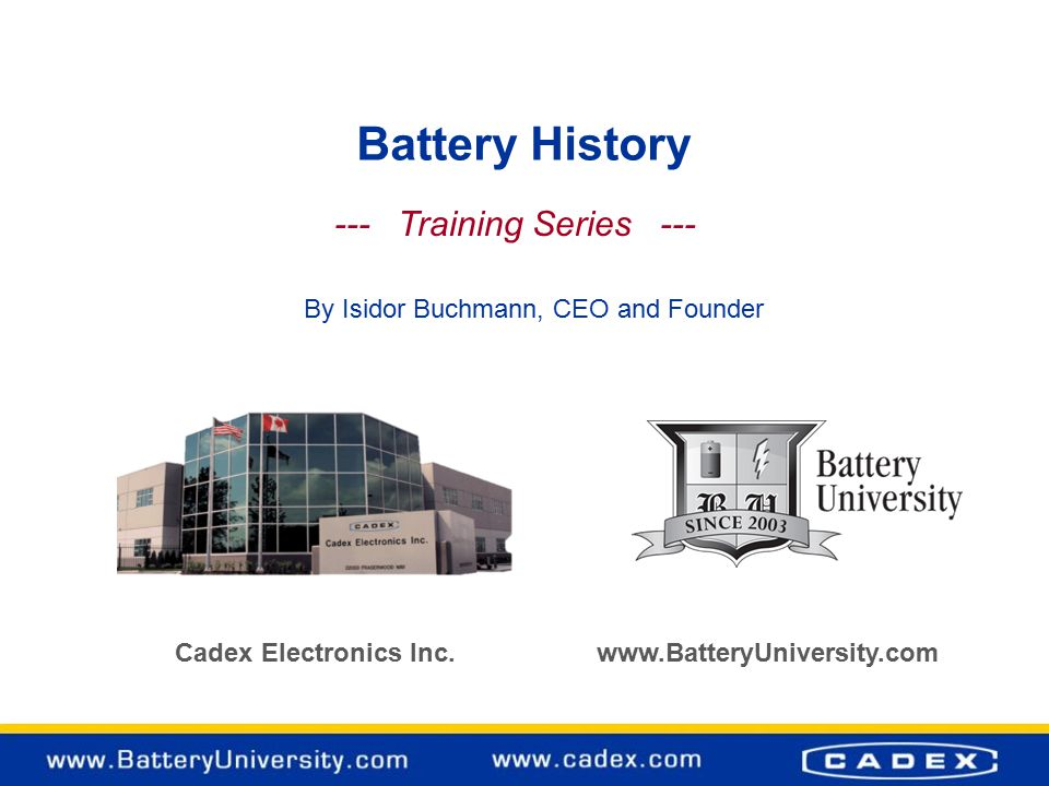Battery History Cadex Electronics Inc. www.BatteryUniversity.com --- Training Series --- By Isidor Buchmann, CEO and Founder