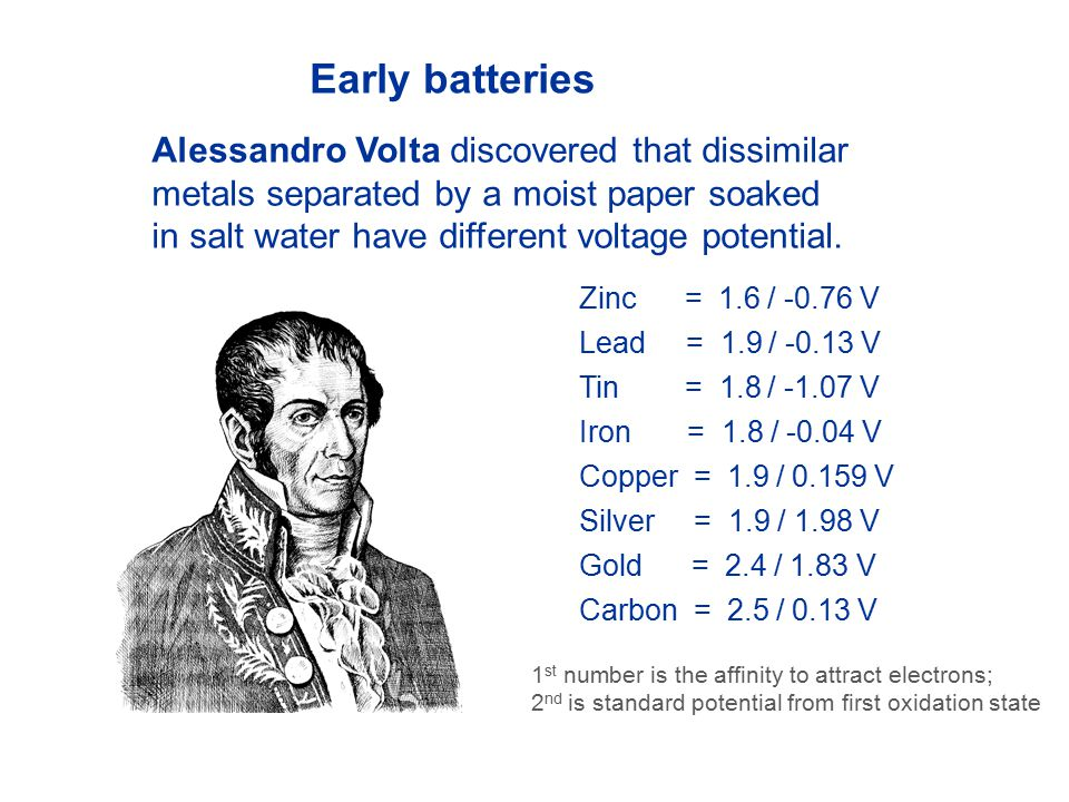 Early batteries Alessandro Volta discovered that dissimilar metals separated by a moist paper soaked in salt water have different voltage potential.