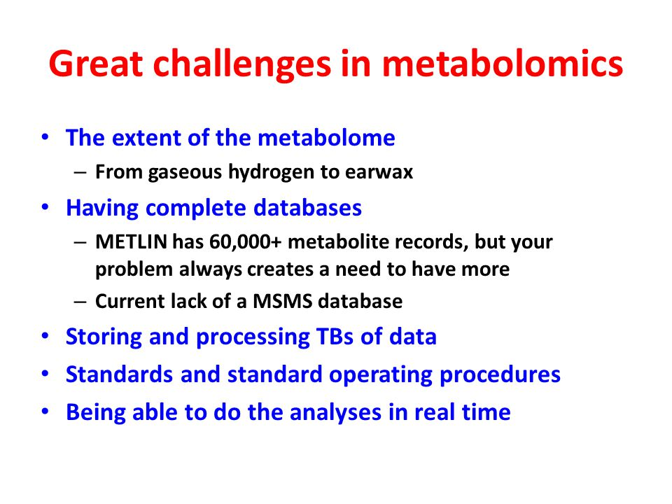 Great challenges in metabolomics The extent of the metabolome – From gaseous hydrogen to earwax Having complete databases – METLIN has 60,000+ metabolite records, but your problem always creates a need to have more – Current lack of a MSMS database Storing and processing TBs of data Standards and standard operating procedures Being able to do the analyses in real time