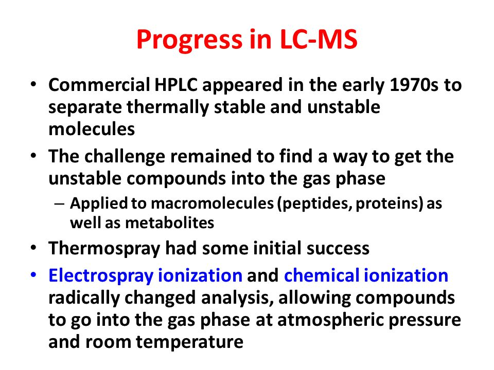 Progress in LC-MS Commercial HPLC appeared in the early 1970s to separate thermally stable and unstable molecules The challenge remained to find a way to get the unstable compounds into the gas phase – Applied to macromolecules (peptides, proteins) as well as metabolites Thermospray had some initial success Electrospray ionization and chemical ionization radically changed analysis, allowing compounds to go into the gas phase at atmospheric pressure and room temperature