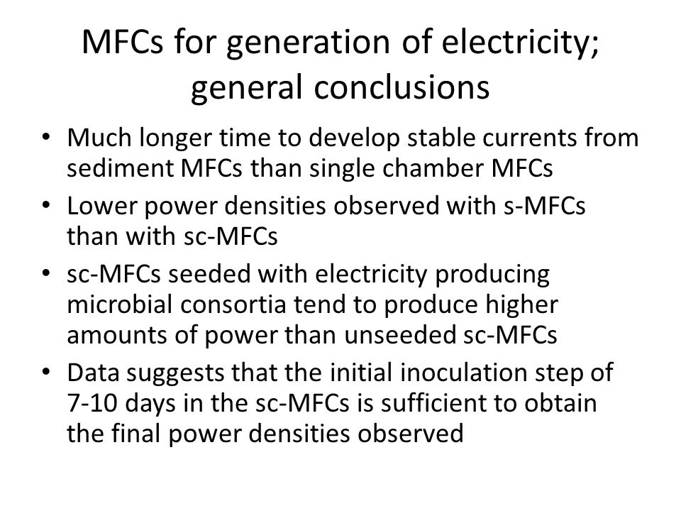 MFCs for generation of electricity; general conclusions Much longer time to develop stable currents from sediment MFCs than single chamber MFCs Lower power densities observed with s-MFCs than with sc-MFCs sc-MFCs seeded with electricity producing microbial consortia tend to produce higher amounts of power than unseeded sc-MFCs Data suggests that the initial inoculation step of 7-10 days in the sc-MFCs is sufficient to obtain the final power densities observed