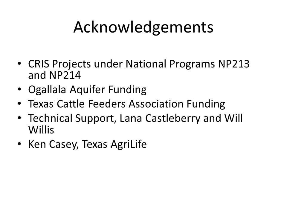Acknowledgements CRIS Projects under National Programs NP213 and NP214 Ogallala Aquifer Funding Texas Cattle Feeders Association Funding Technical Support, Lana Castleberry and Will Willis Ken Casey, Texas AgriLife