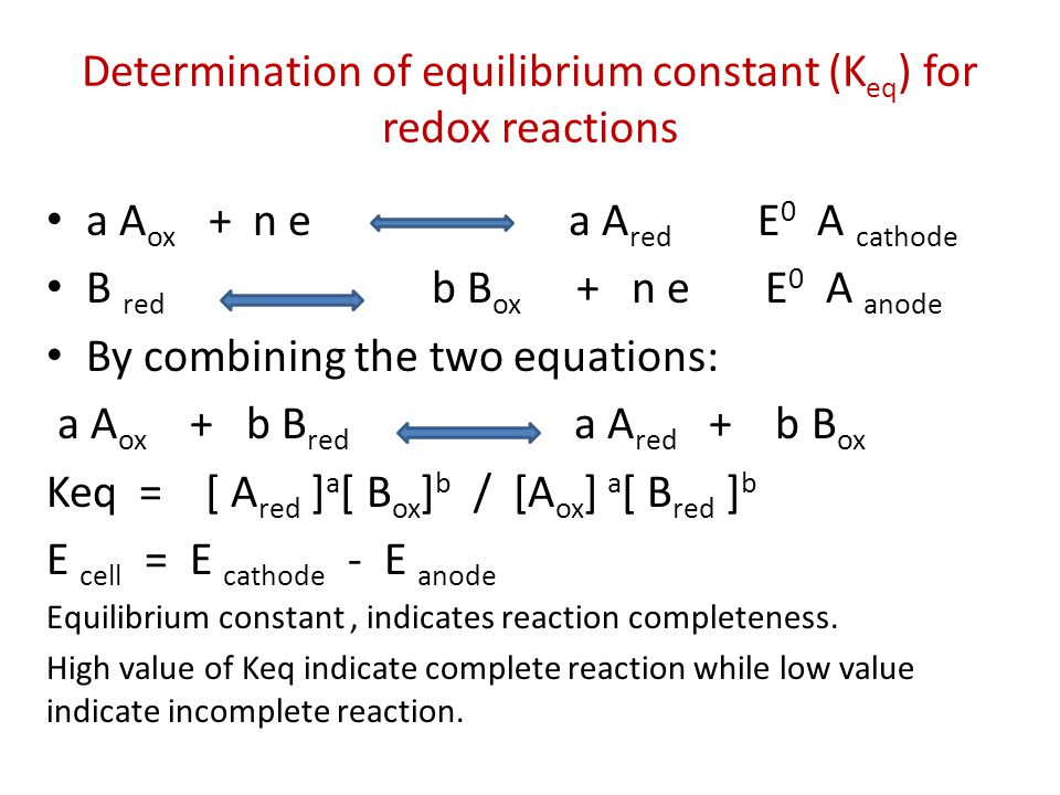 Determination of equilibrium constant (K eq ) for redox reactions a A ox + n e a A red E 0 A cathode B red b B ox + n e E 0 A anode By combining the t