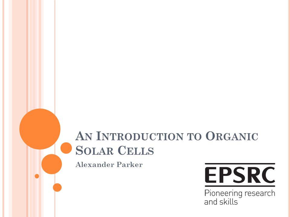 A N I NTRODUCTION TO O RGANIC S OLAR C ELLS Alexander Parker