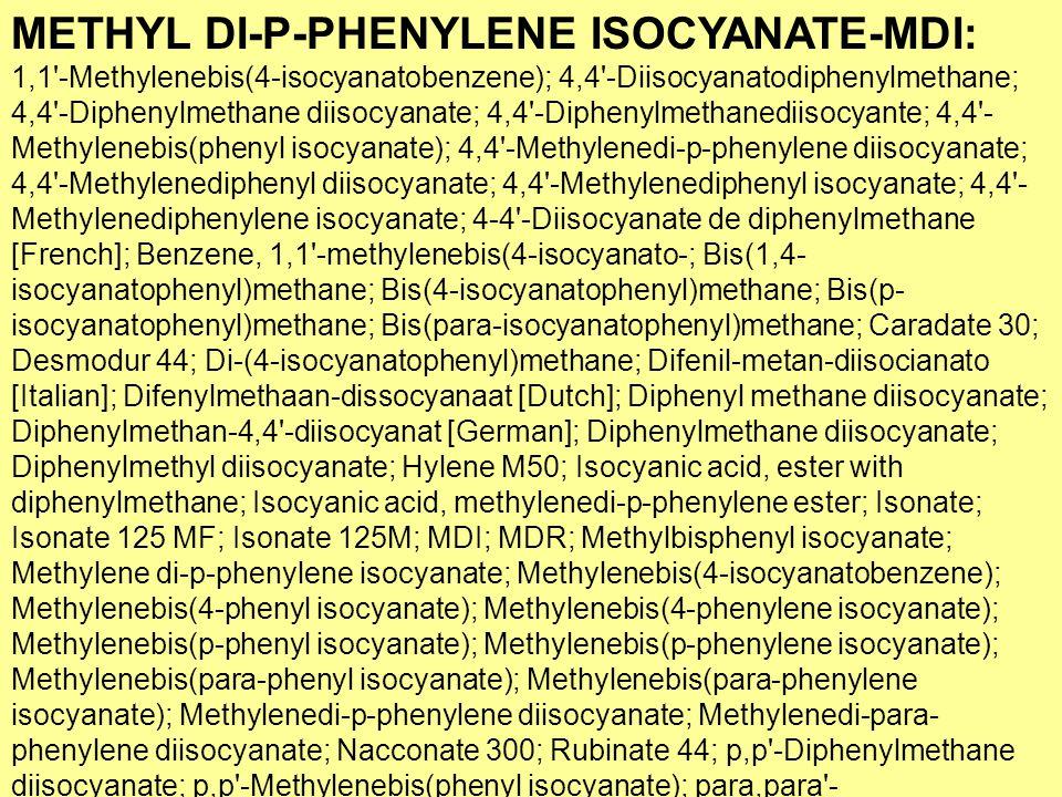 37 METHYL DI-P-PHENYLENE ISOCYANATE-MDI: 1,1 -Methylenebis(4-isocyanatobenzene); 4,4 -Diisocyanatodiphenylmethane; 4,4 -Diphenylmethane diisocyanate; 4,4 -Diphenylmethanediisocyante; 4,4 - Methylenebis(phenyl isocyanate); 4,4 -Methylenedi-p-phenylene diisocyanate; 4,4 -Methylenediphenyl diisocyanate; 4,4 -Methylenediphenyl isocyanate; 4,4 - Methylenediphenylene isocyanate; 4-4 -Diisocyanate de diphenylmethane [French]; Benzene, 1,1 -methylenebis(4-isocyanato-; Bis(1,4- isocyanatophenyl)methane; Bis(4-isocyanatophenyl)methane; Bis(p- isocyanatophenyl)methane; Bis(para-isocyanatophenyl)methane; Caradate 30; Desmodur 44; Di-(4-isocyanatophenyl)methane; Difenil-metan-diisocianato [Italian]; Difenylmethaan-dissocyanaat [Dutch]; Diphenyl methane diisocyanate; Diphenylmethan-4,4 -diisocyanat [German]; Diphenylmethane diisocyanate; Diphenylmethyl diisocyanate; Hylene M50; Isocyanic acid, ester with diphenylmethane; Isocyanic acid, methylenedi-p-phenylene ester; Isonate; Isonate 125 MF; Isonate 125M; MDI; MDR; Methylbisphenyl isocyanate; Methylene di-p-phenylene isocyanate; Methylenebis(4-isocyanatobenzene); Methylenebis(4-phenyl isocyanate); Methylenebis(4-phenylene isocyanate); Methylenebis(p-phenyl isocyanate); Methylenebis(p-phenylene isocyanate); Methylenebis(para-phenyl isocyanate); Methylenebis(para-phenylene isocyanate); Methylenedi-p-phenylene diisocyanate; Methylenedi-para- phenylene diisocyanate; Nacconate 300; Rubinate 44; p,p -Diphenylmethane diisocyanate; p,p -Methylenebis(phenyl isocyanate); para,para - Diphenylmethane diisocyanate; para,para -Methylenebis(phenyl isocyanate); [ChemIDplus is