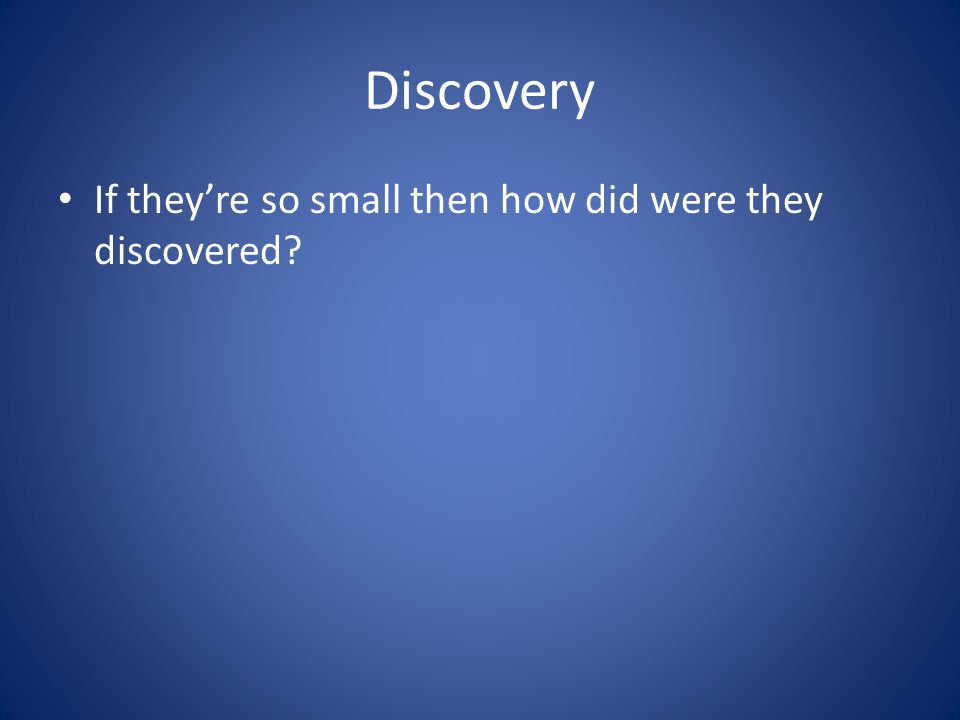 Discovery If they're so small then how did were they discovered