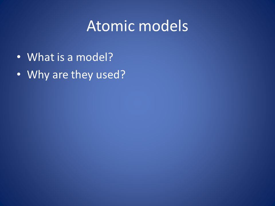 Atomic models What is a model Why are they used