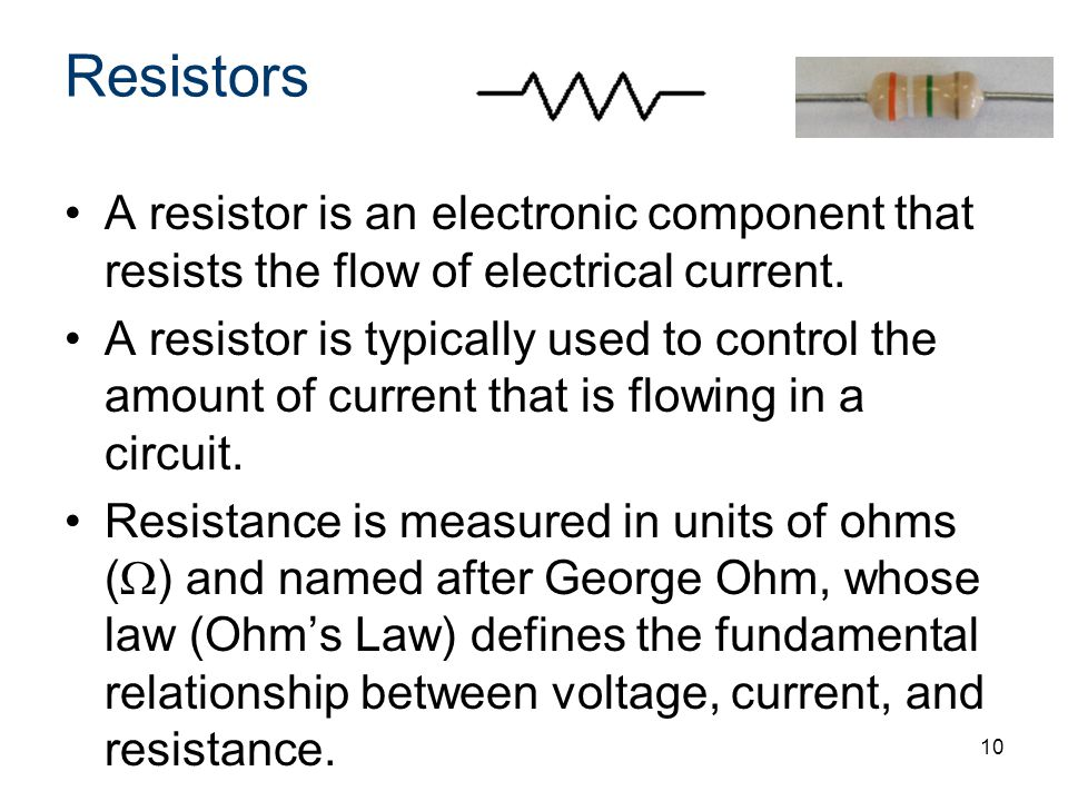 Resistors A resistor is an electronic component that resists the flow of electrical current.