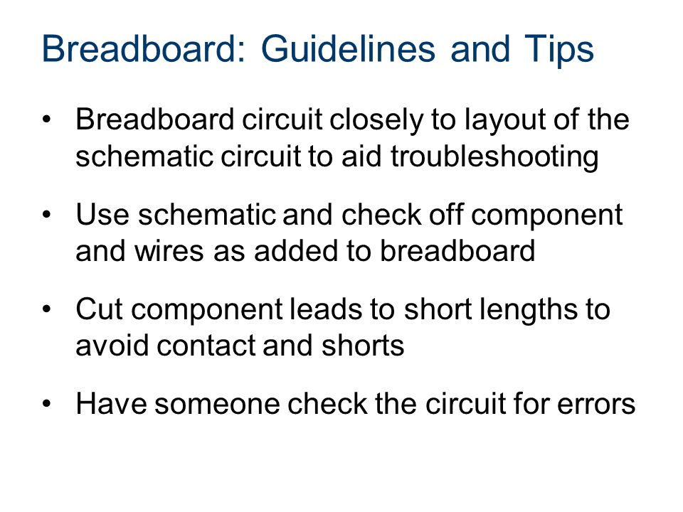 Breadboard: Guidelines and Tips Breadboard circuit closely to layout of the schematic circuit to aid troubleshooting Use schematic and check off component and wires as added to breadboard Cut component leads to short lengths to avoid contact and shorts Have someone check the circuit for errors
