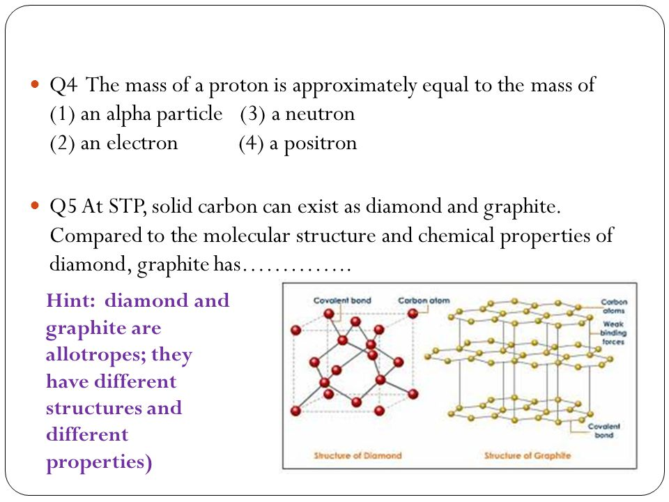 Q4 The mass of a proton is approximately equal to the mass of (1) an alpha particle (3) a neutron (2) an electron (4) a positron Q5 At STP, solid carbon can exist as diamond and graphite.