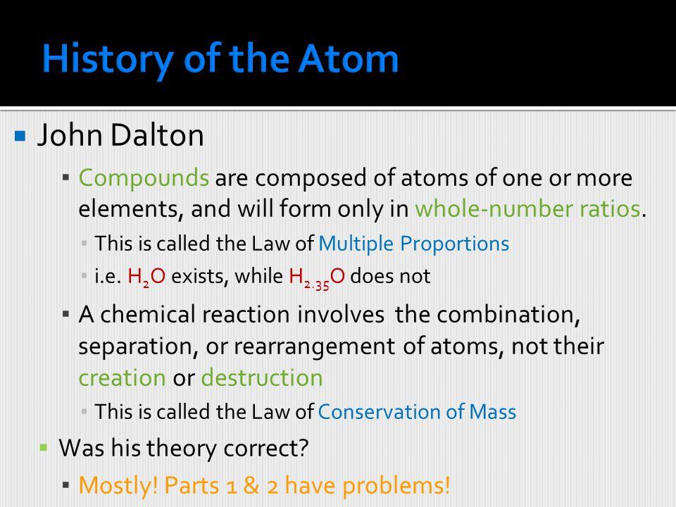  John Dalton (1766-1844)  Major Contribution: Atomic Theory (1808) ▪ This began the modern era of chemistry  Four Principles: ▪ Elements are compos