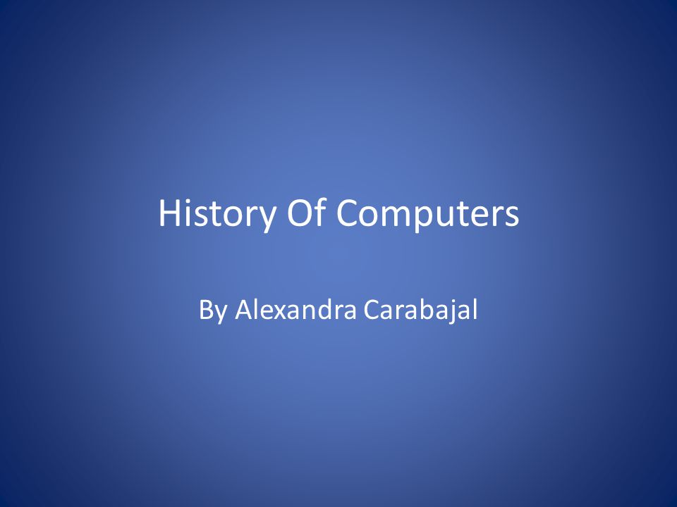 History Of Computers By Alexandra Carabajal