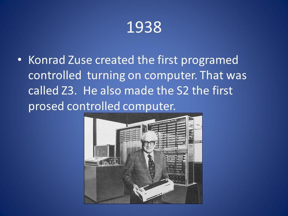 1938 Konrad Zuse created the first programed controlled turning on computer.