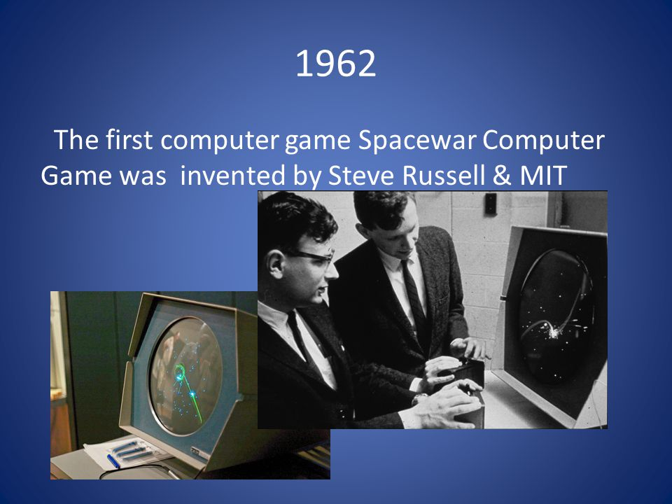 1962 The first computer game Spacewar Computer Game was invented by Steve Russell & MIT