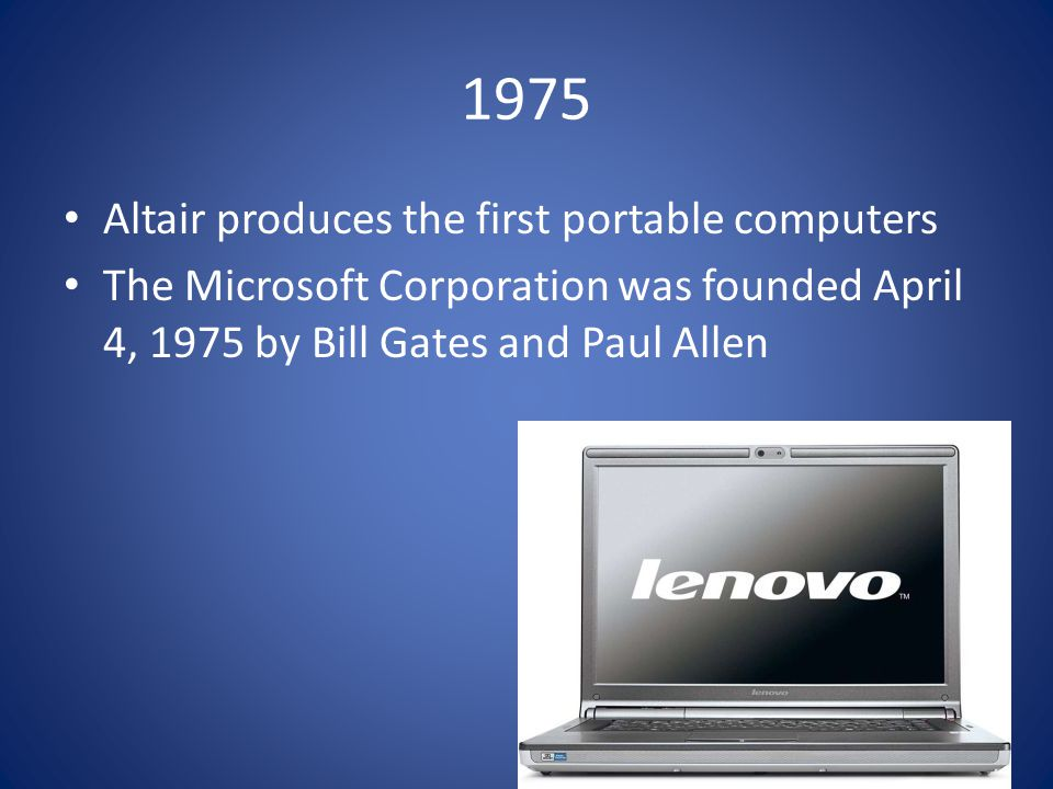 1975 Altair produces the first portable computers The Microsoft Corporation was founded April 4, 1975 by Bill Gates and Paul Allen