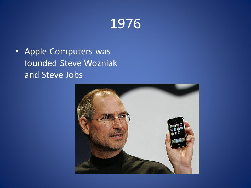 1976 Apple Computers was founded Steve Wozniak and Steve Jobs