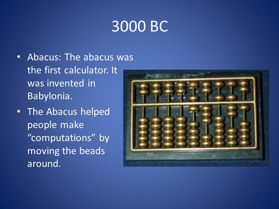 3000 BC Abacus: The abacus was the first calculator.