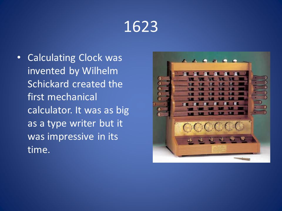 1623 Calculating Clock was invented by Wilhelm Schickard created the first mechanical calculator.