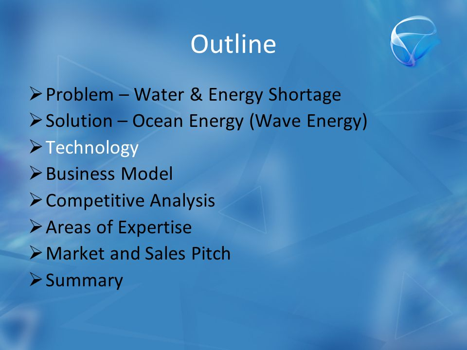 Outline  Problem – Water & Energy Shortage  Solution – Ocean Energy (Wave Energy)  Technology  Business Model  Competitive Analysis  Areas of Expertise  Market and Sales Pitch  Summary