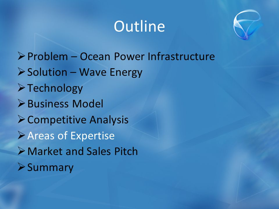Outline  Problem – Ocean Power Infrastructure  Solution – Wave Energy  Technology  Business Model  Competitive Analysis  Areas of Expertise  Market and Sales Pitch  Summary