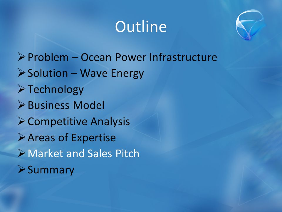 Outline  Problem – Ocean Power Infrastructure  Solution – Wave Energy  Technology  Business Model  Competitive Analysis  Areas of Expertise  Market and Sales Pitch  Summary