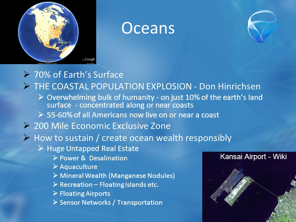  70% of Earth's Surface  THE COASTAL POPULATION EXPLOSION - Don Hinrichsen  Overwhelming bulk of humanity - on just 10% of the earth's land surface - concentrated along or near coasts  55-60% of all Americans now live on or near a coast  200 Mile Economic Exclusive Zone  How to sustain / create ocean wealth responsibly  Huge Untapped Real Estate  Power & Desalination  Aquaculture  Mineral Wealth (Manganese Nodules)  Recreation – Floating Islands etc.