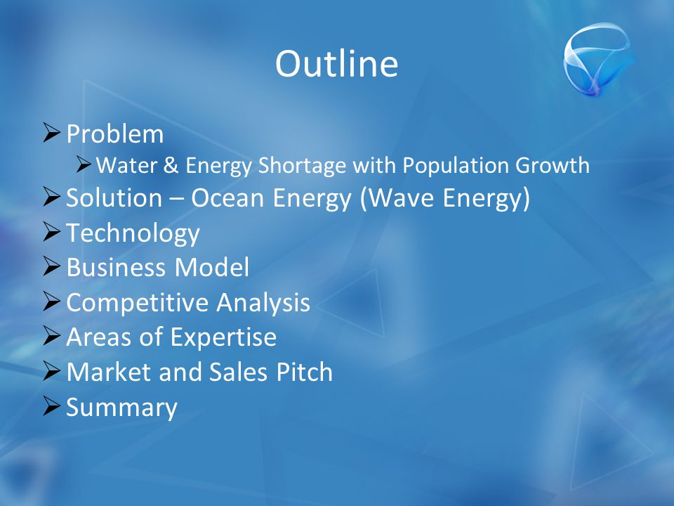 Outline  Problem  Water & Energy Shortage with Population Growth  Solution – Ocean Energy (Wave Energy)  Technology  Business Model  Competitive Analysis  Areas of Expertise  Market and Sales Pitch  Summary