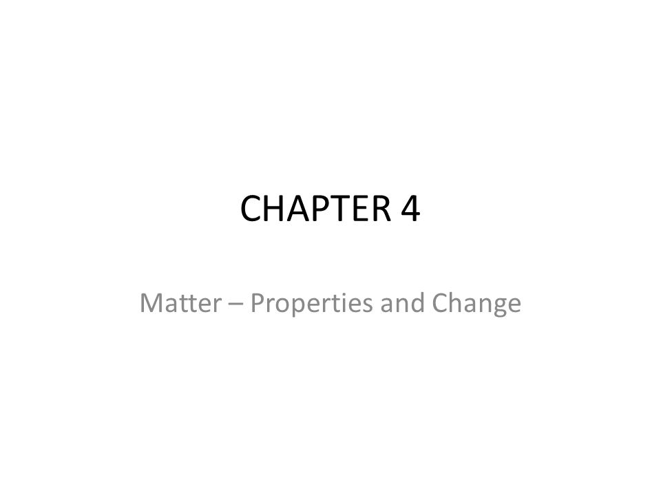 CHAPTER 4 Matter – Properties and Change