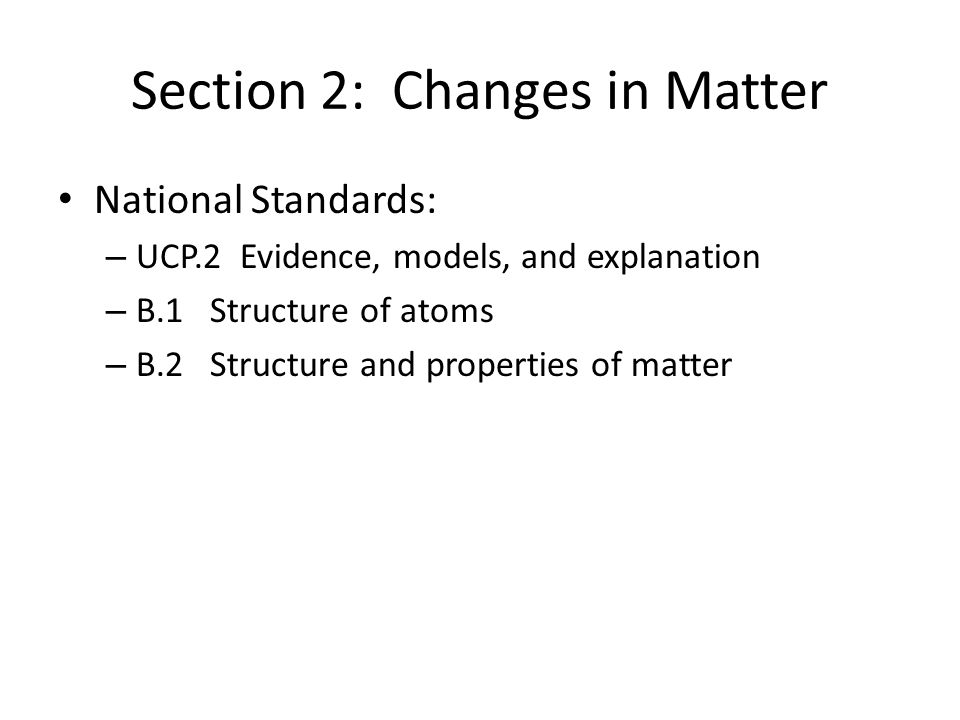 Section 2: Changes in Matter National Standards: – UCP.2 Evidence, models, and explanation – B.1 Structure of atoms – B.2 Structure and properties of matter
