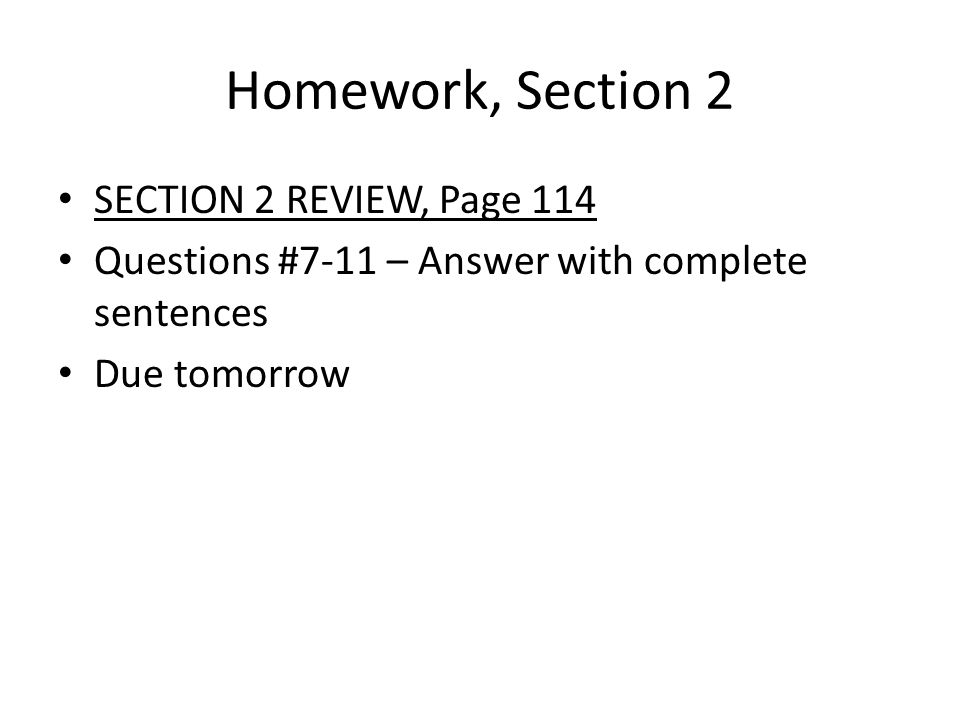Homework, Section 2 SECTION 2 REVIEW, Page 114 Questions #7-11 – Answer with complete sentences Due tomorrow