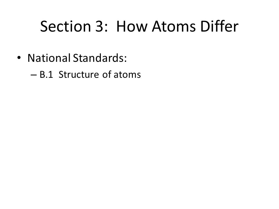 Section 3: How Atoms Differ National Standards: – B.1 Structure of atoms