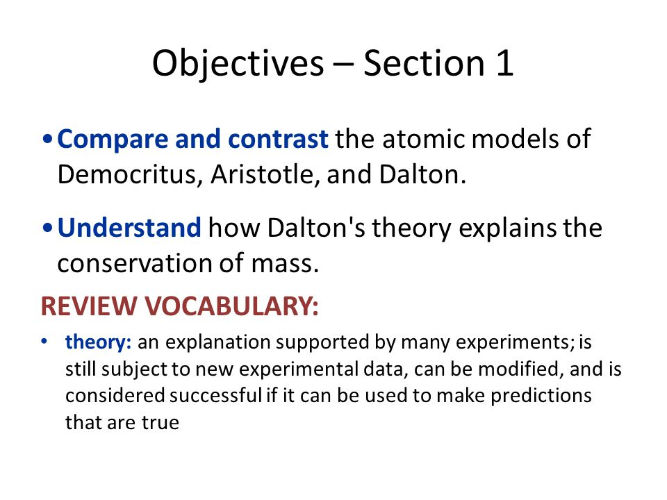 Objectives – Section 1 Compare and contrast the atomic models of Democritus, Aristotle, and Dalton.