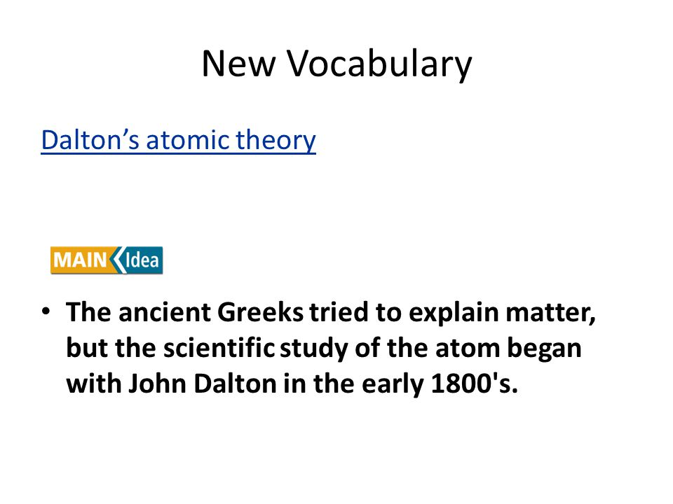 New Vocabulary Dalton's atomic theory The ancient Greeks tried to explain matter, but the scientific study of the atom began with John Dalton in the early 1800 s.