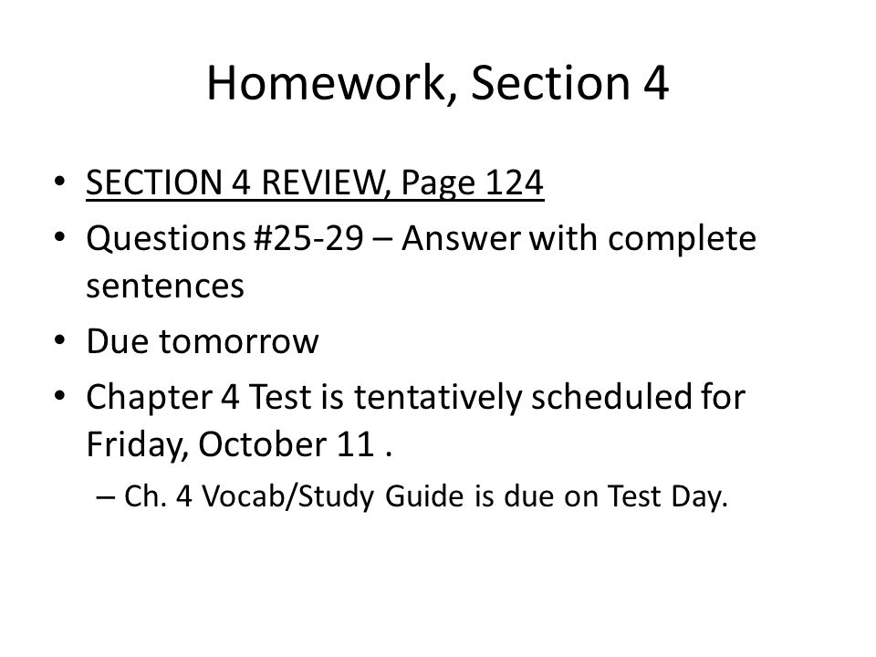 Homework, Section 4 SECTION 4 REVIEW, Page 124 Questions #25-29 – Answer with complete sentences Due tomorrow Chapter 4 Test is tentatively scheduled for Friday, October 11.