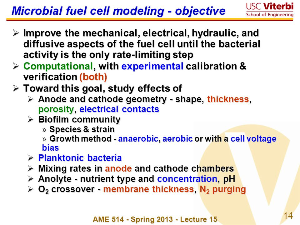 14 Microbial fuel cell modeling - objective  Improve the mechanical, electrical, hydraulic, and diffusive aspects of the fuel cell until the bacterial activity is the only rate-limiting step  Computational, with experimental calibration & verification (both)  Toward this goal, study effects of  Anode and cathode geometry - shape, thickness, porosity, electrical contacts  Biofilm community »Species & strain »Growth method - anaerobic, aerobic or with a cell voltage bias  Planktonic bacteria  Mixing rates in anode and cathode chambers  Anolyte - nutrient type and concentration, pH  O 2 crossover - membrane thickness, N 2 purging AME 514 - Spring 2013 - Lecture 15