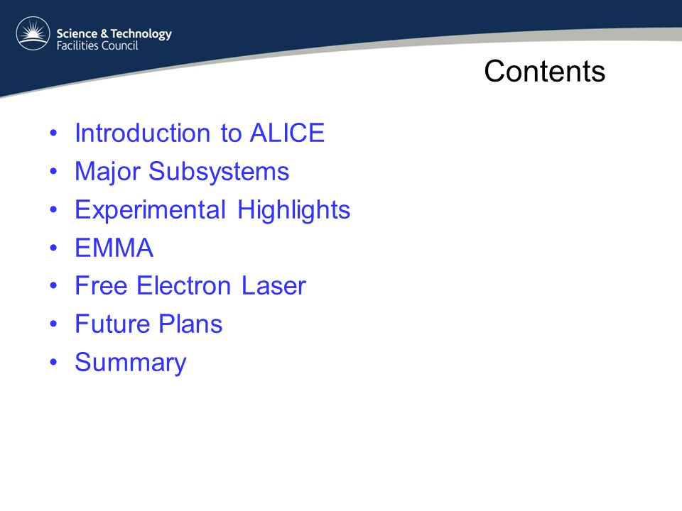 Contents Introduction to ALICE Major Subsystems Experimental Highlights EMMA Free Electron Laser Future Plans Summary