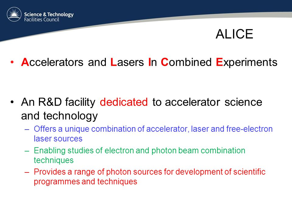 ALICE Accelerators and Lasers In Combined Experiments An R&D facility dedicated to accelerator science and technology –Offers a unique combination of accelerator, laser and free-electron laser sources –Enabling studies of electron and photon beam combination techniques –Provides a range of photon sources for development of scientific programmes and techniques