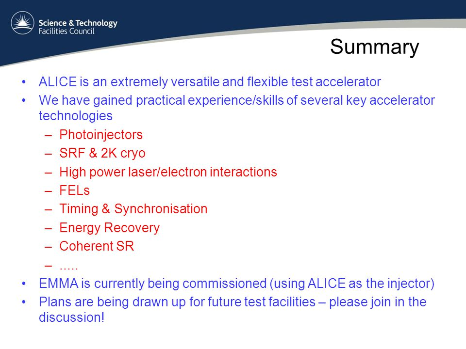Summary ALICE is an extremely versatile and flexible test accelerator We have gained practical experience/skills of several key accelerator technologies –Photoinjectors –SRF & 2K cryo –High power laser/electron interactions –FELs –Timing & Synchronisation –Energy Recovery –Coherent SR –.....