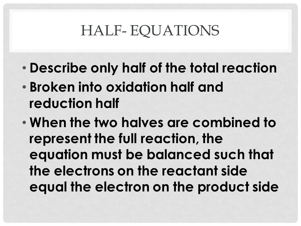 FORMING REDOX EQUATIONS Full redox equations are constructed by combining two half-equations One for the oxidizing agent and one for reducing agent Ex: