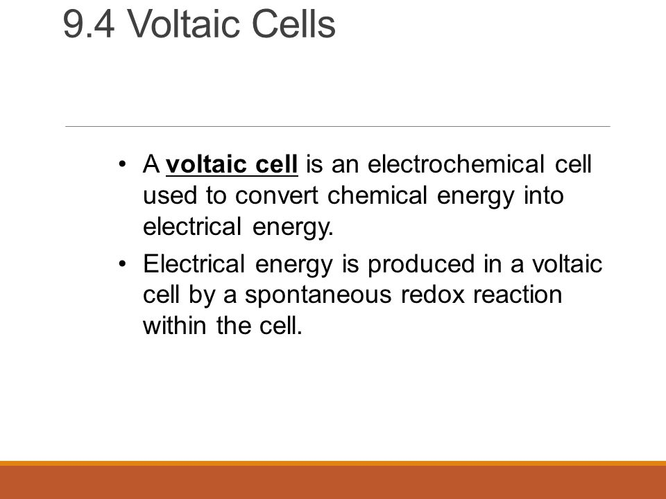 9.4 Voltaic Cells A voltaic cell is an electrochemical cell used to convert chemical energy into electrical energy.