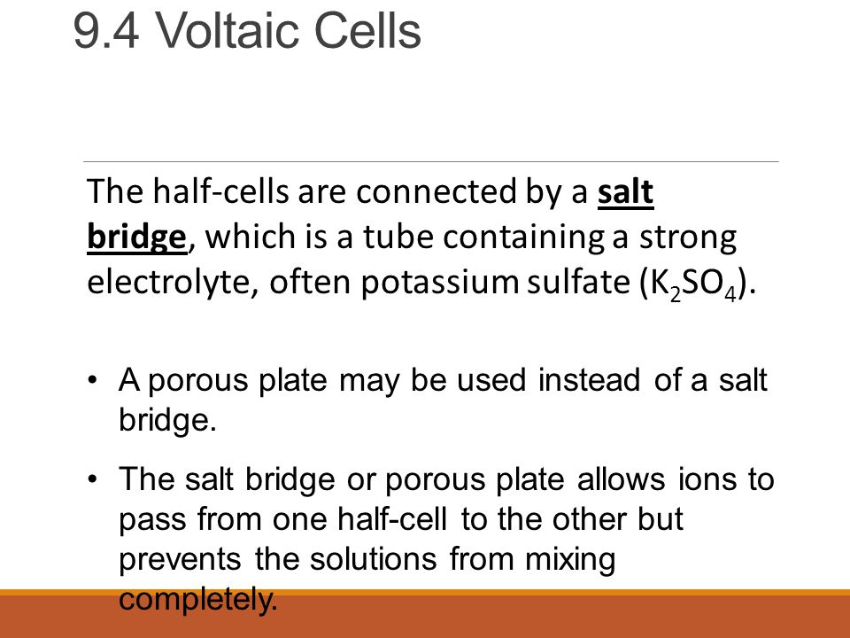 9.4 Voltaic Cells The half-cells are connected by a salt bridge, which is a tube containing a strong electrolyte, often potassium sulfate (K 2 SO 4 ).
