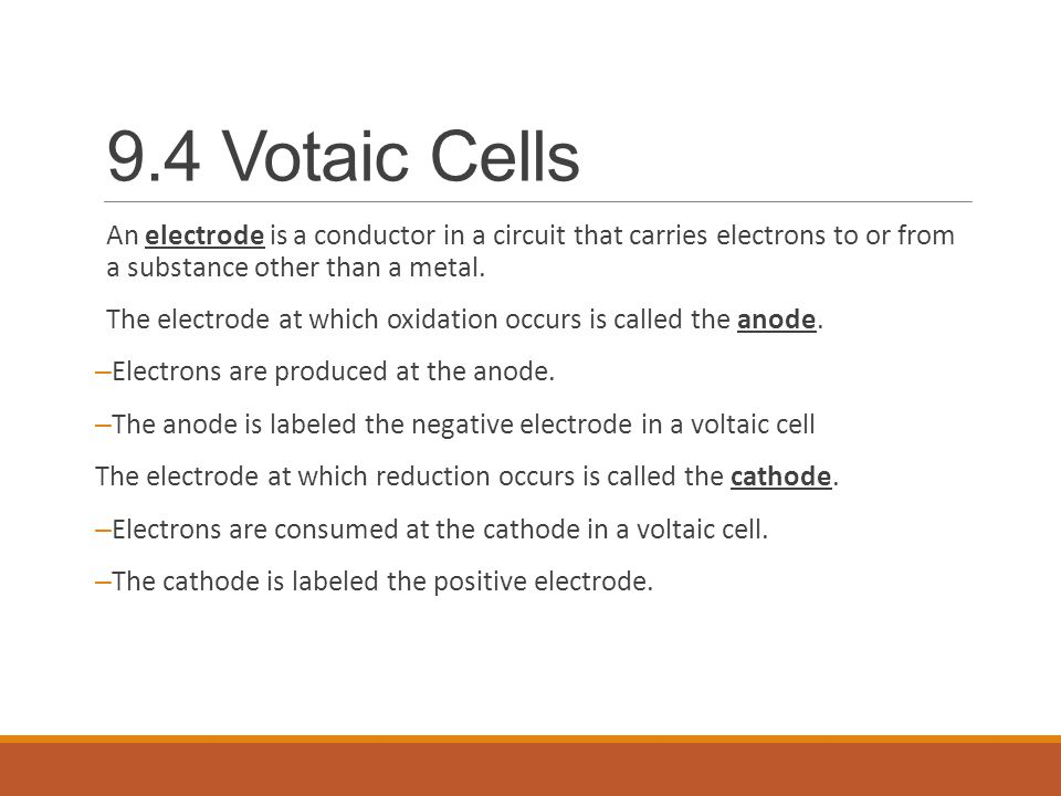 9.4 Votaic Cells An electrode is a conductor in a circuit that carries electrons to or from a substance other than a metal.